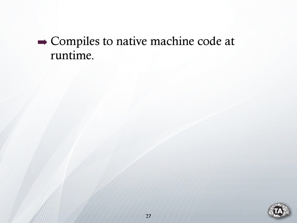 ➡ Compiles to native machine code at runtime. 27