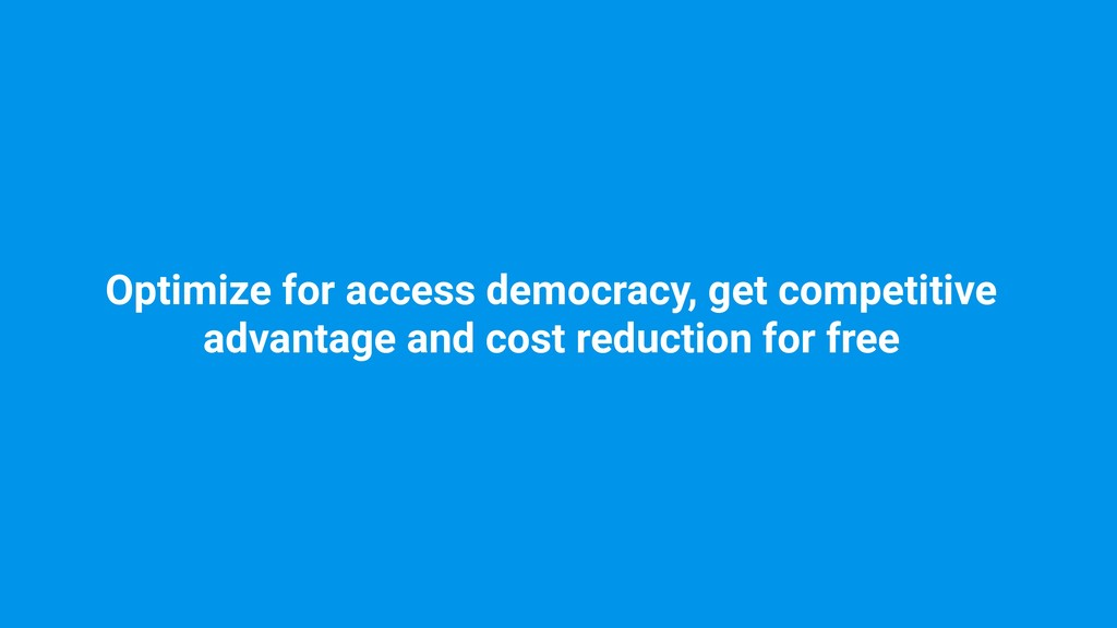 Optimize for access democracy, get competitive ...