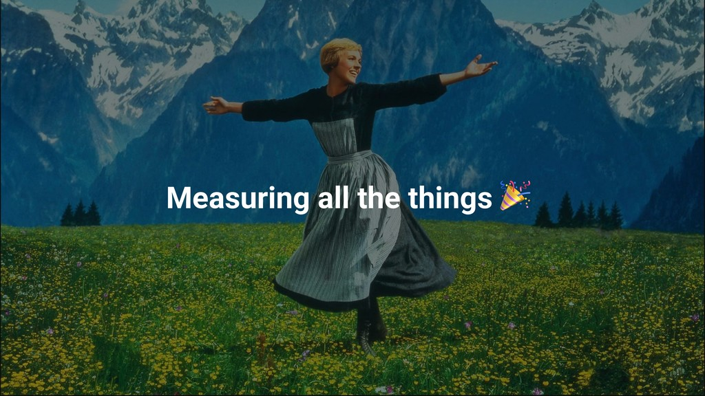 Measuring all the things
