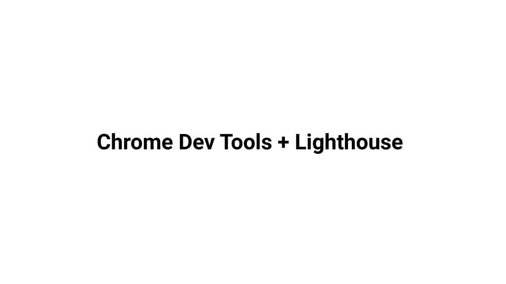 Chrome Dev Tools + Lighthouse