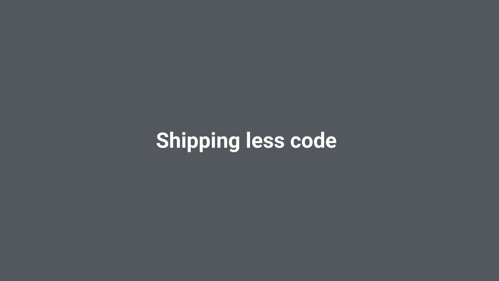 Shipping less code