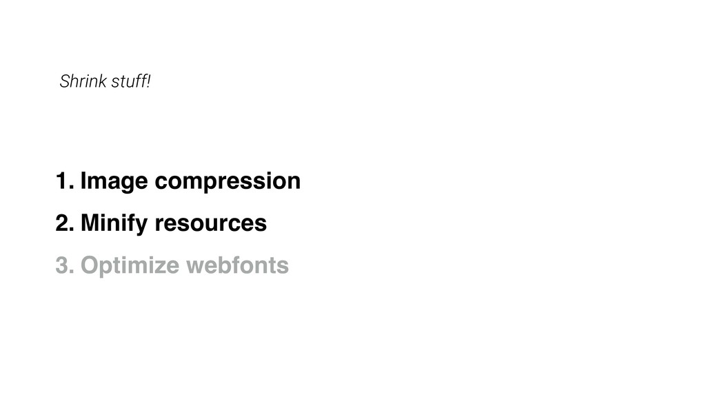 Shrink stuff! 1. Image compression 2. Minify re...