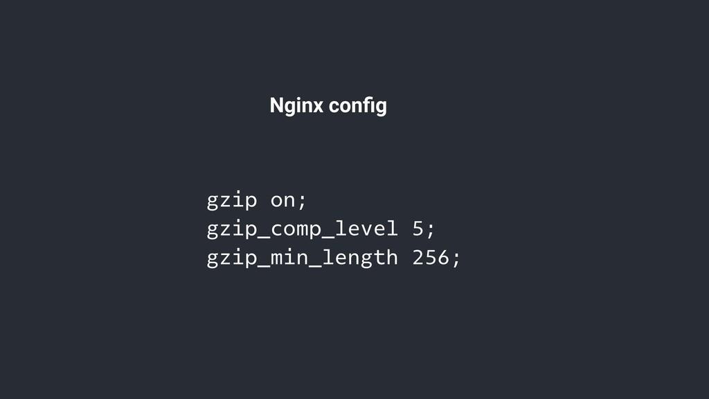 Nginx config gzip on; gzip_comp_level 5; gzip_mi...