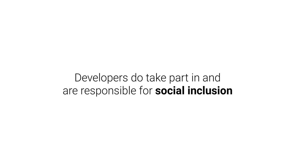 Developers do take part in and are responsible ...