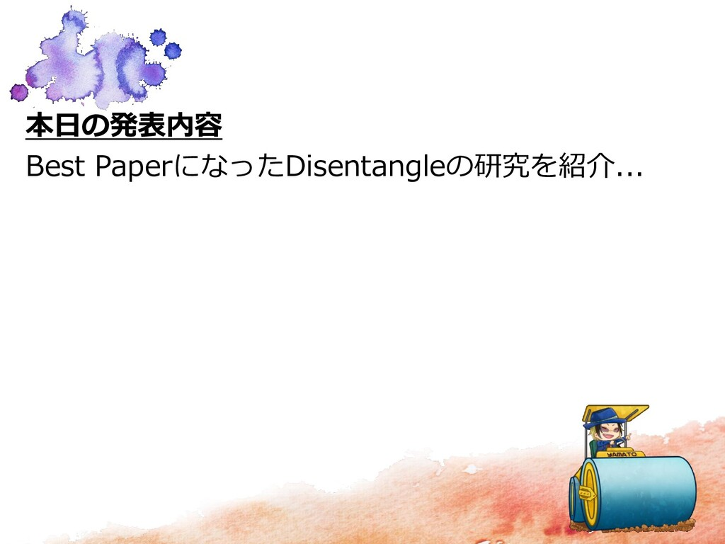 本日の発表内容 Best PaperになったDisentangleの研究を紹介...