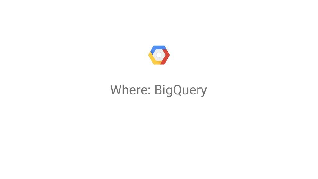 Where: BigQuery