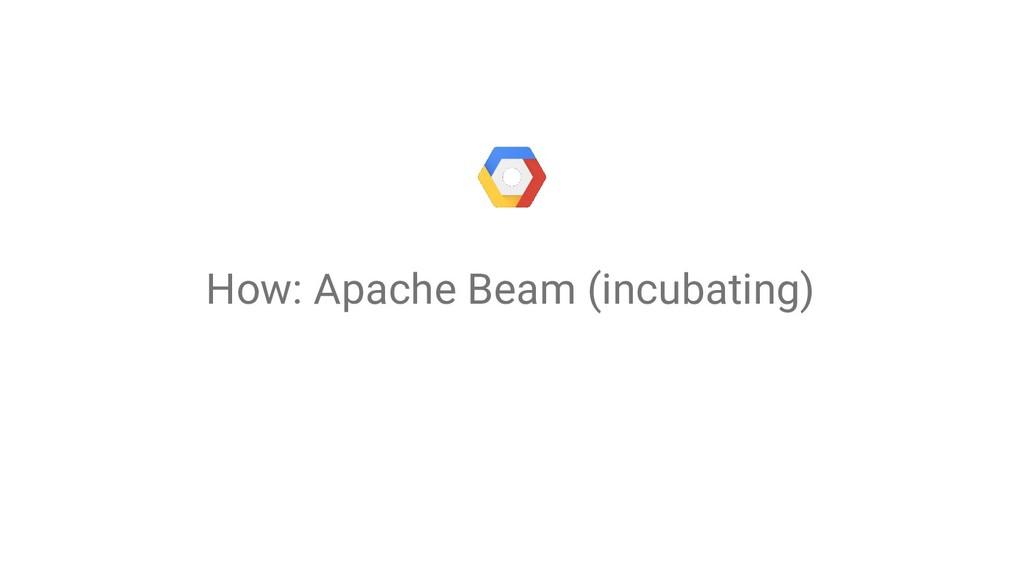 How: Apache Beam (incubating)