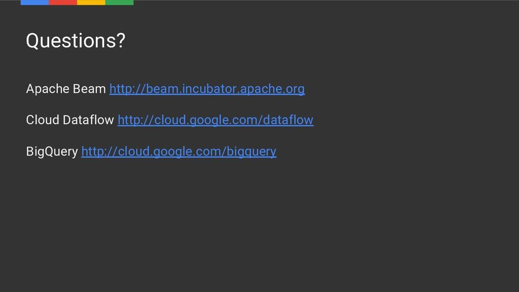 Questions? Apache Beam http://beam.incubator.ap...