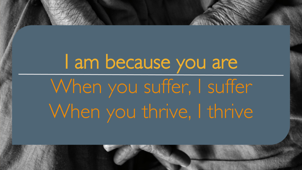 I am because you are When you suffer, I suffer ...