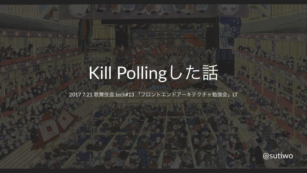 Kill Pollingͨ͠ 2017 7.21 Վب࠲.tech#13 ʮϑϩϯτΤϯυ...