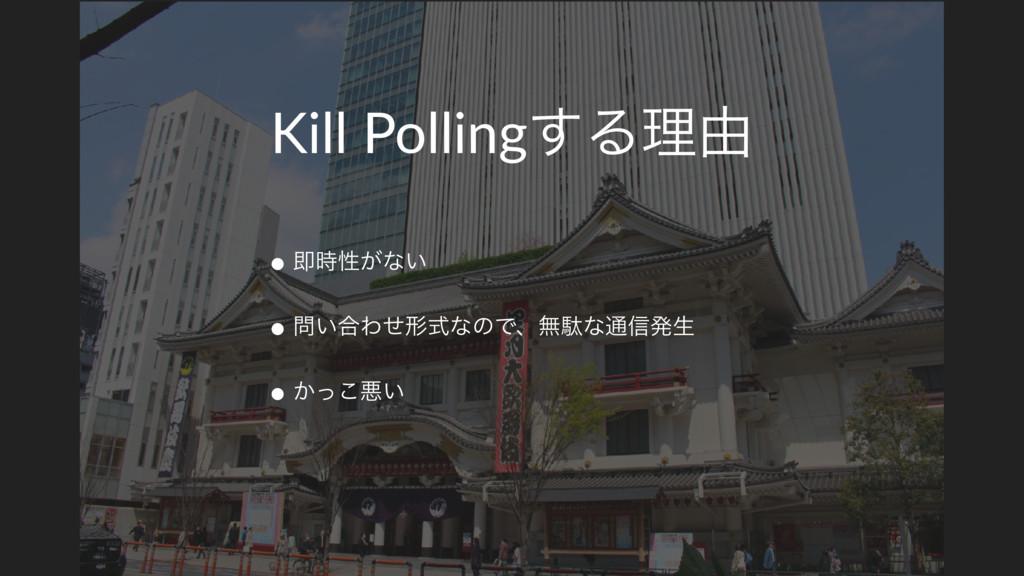 Kill Polling͢Δཧ༝ • ଈੑ͕ͳ͍ • ͍߹ΘͤܗࣜͳͷͰɺແବͳ௨৴ൃੜ ...