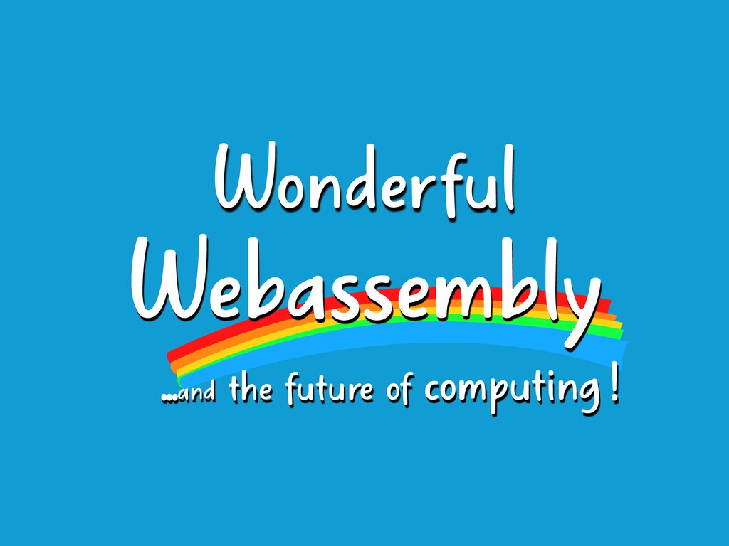 ...and the future of computing Webassembly Wond...