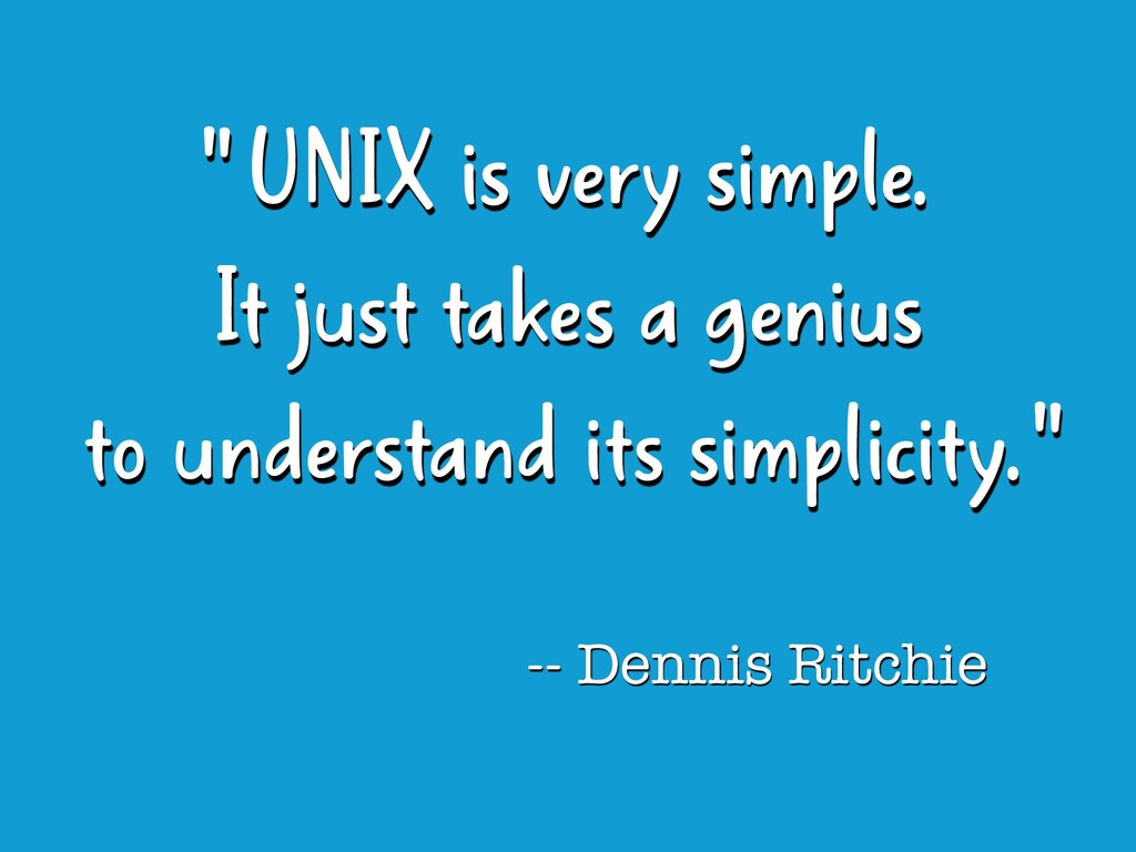 """ UNIX is very simple.