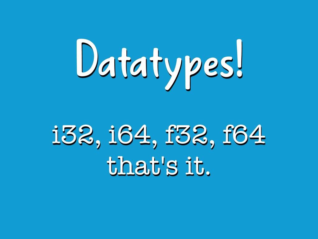 i32, i64, f32, f64 that's it. Datatypes!