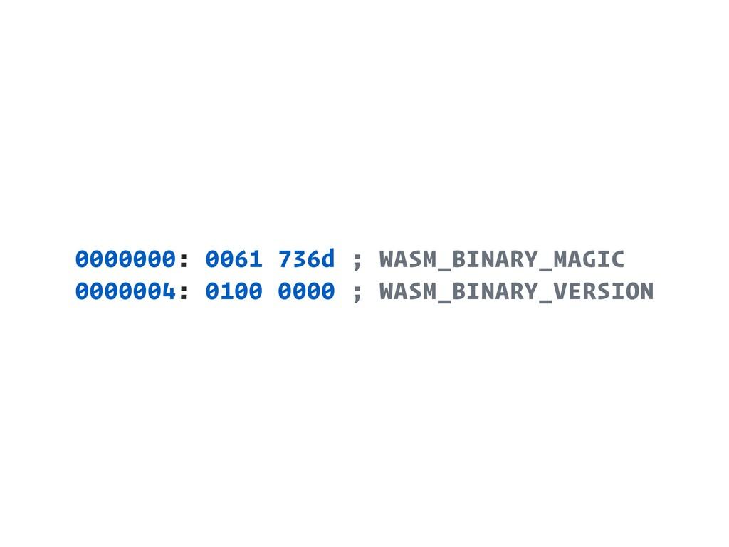 0000000: 0061 736d ; WASM_BINARY_MAGIC 0000004:...