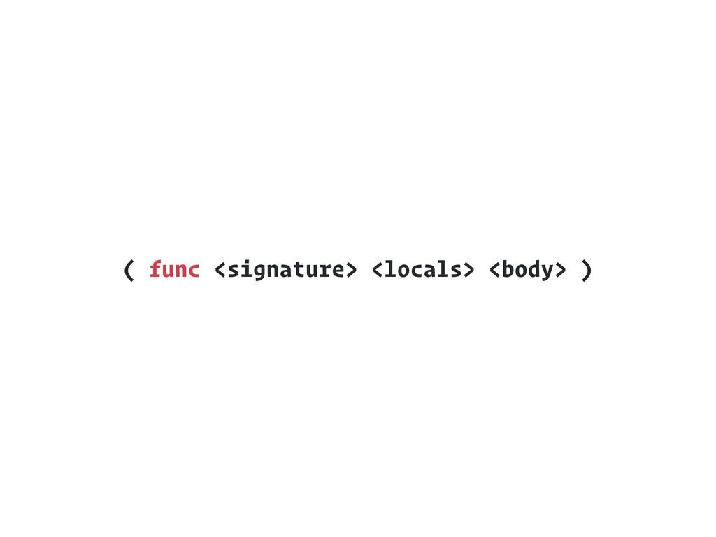 ( func <signature> <locals> <body> )