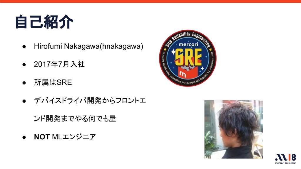 自己紹介 ● Hirofumi Nakagawa(hnakagawa) ● 2017年7月入社...