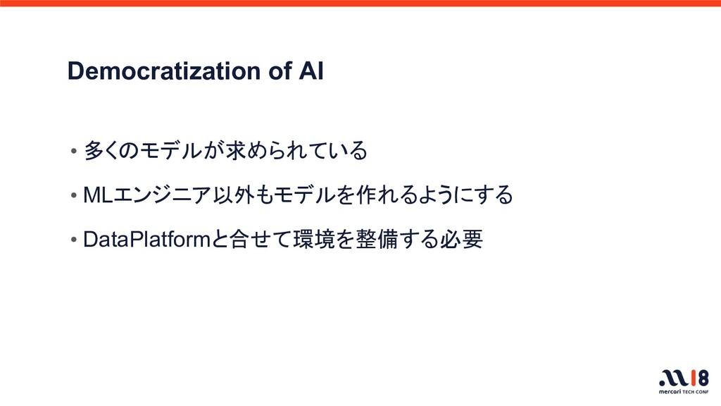Democratization of AI • 多くのモデルが求められている • MLエンジニ...