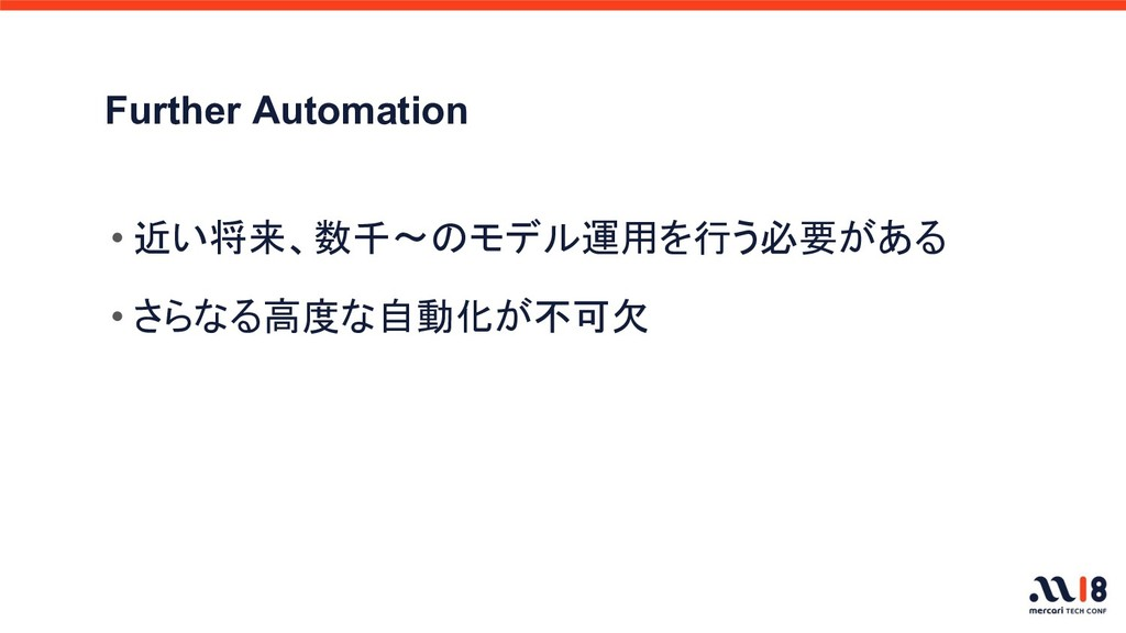 Further Automation • 近い将来、数千〜のモデル運用を行う必要がある • さ...