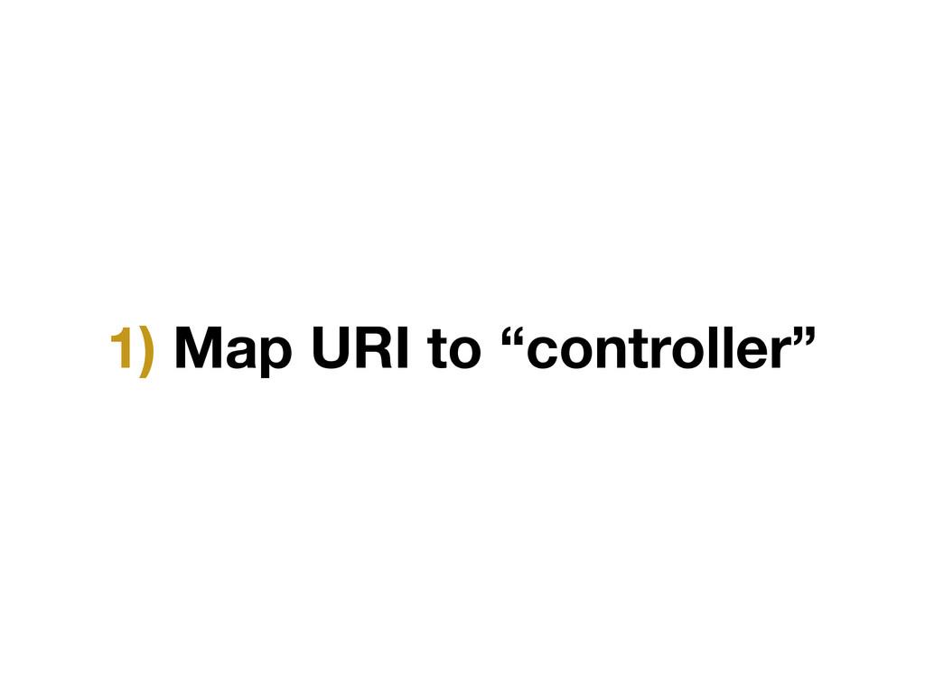 "1) Map URI to ""controller"""
