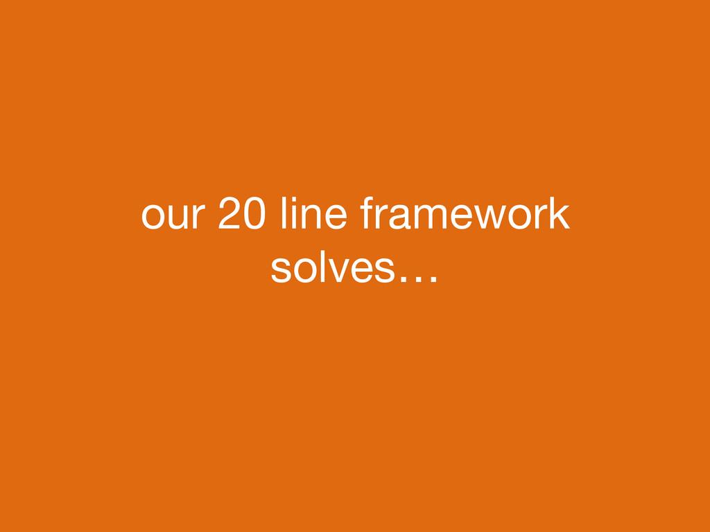 our 20 line framework solves…