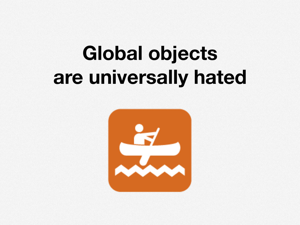 ! Global objects are universally hated