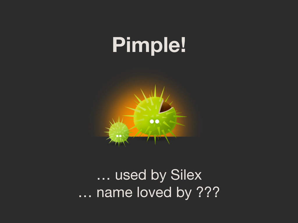 Pimple! … used by Silex  … name loved by ???