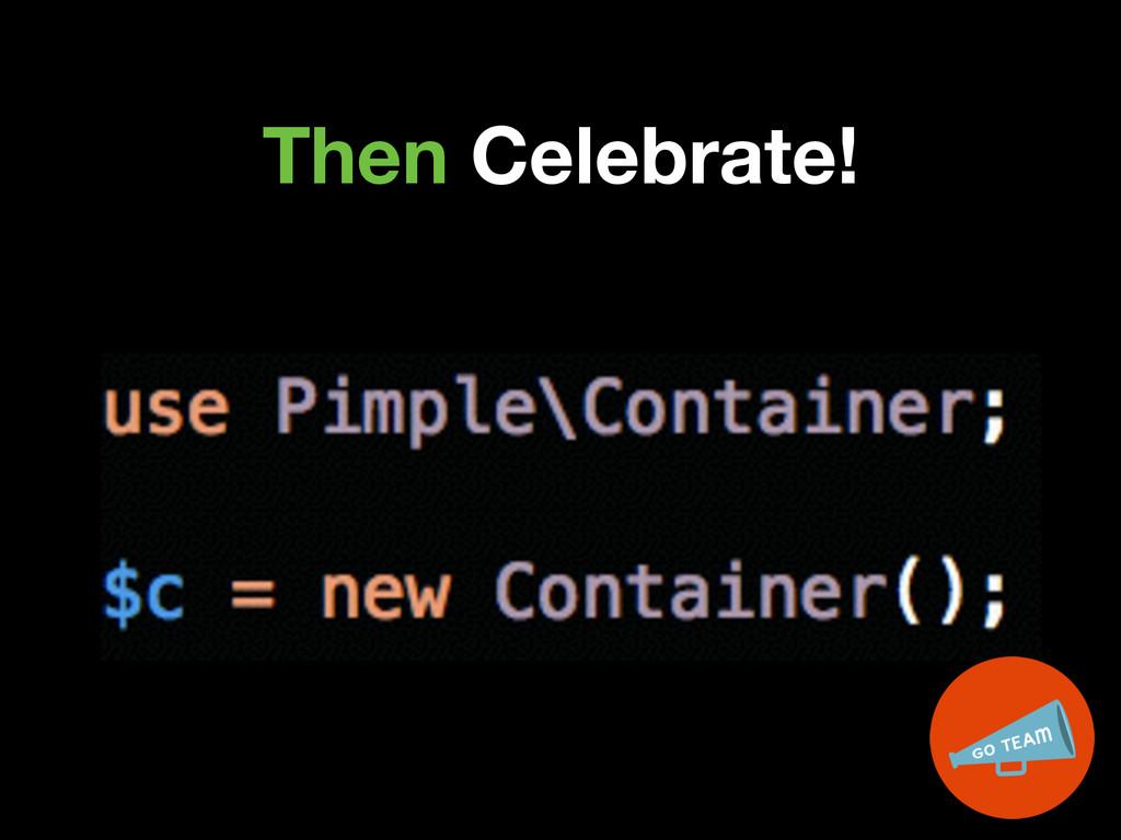Then Celebrate!