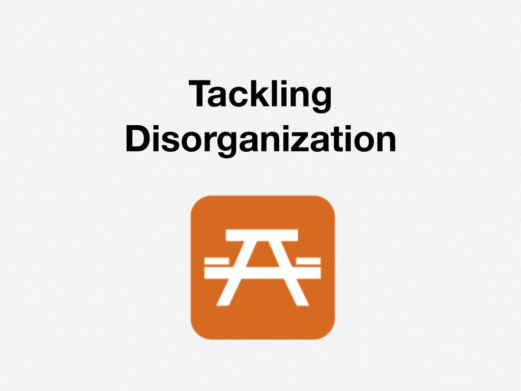 ! Tackling Disorganization