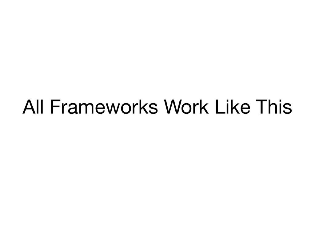 All Frameworks Work Like This