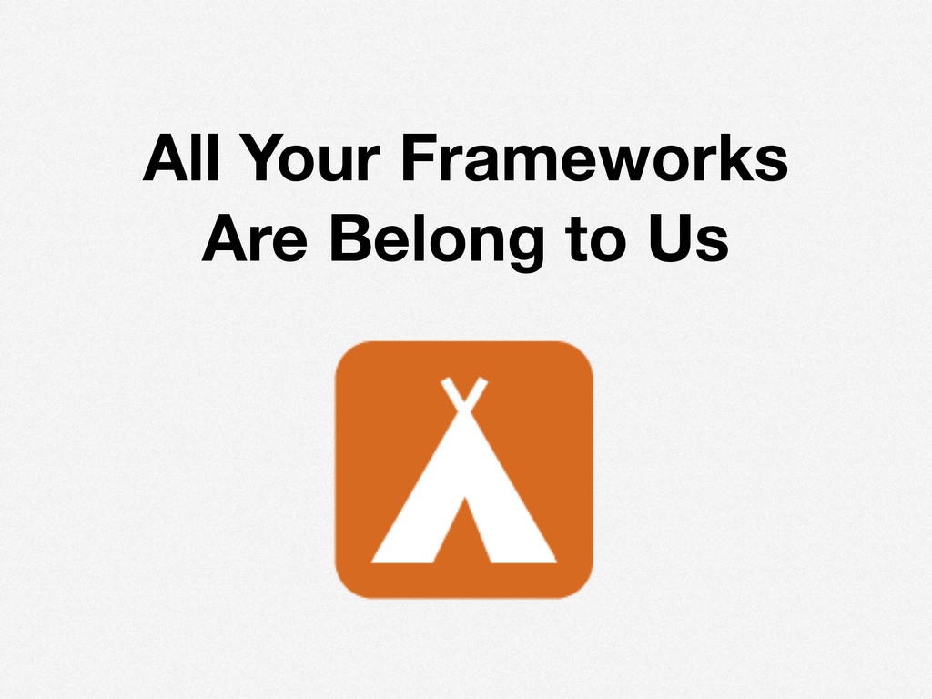 All Your Frameworks Are Belong to Us