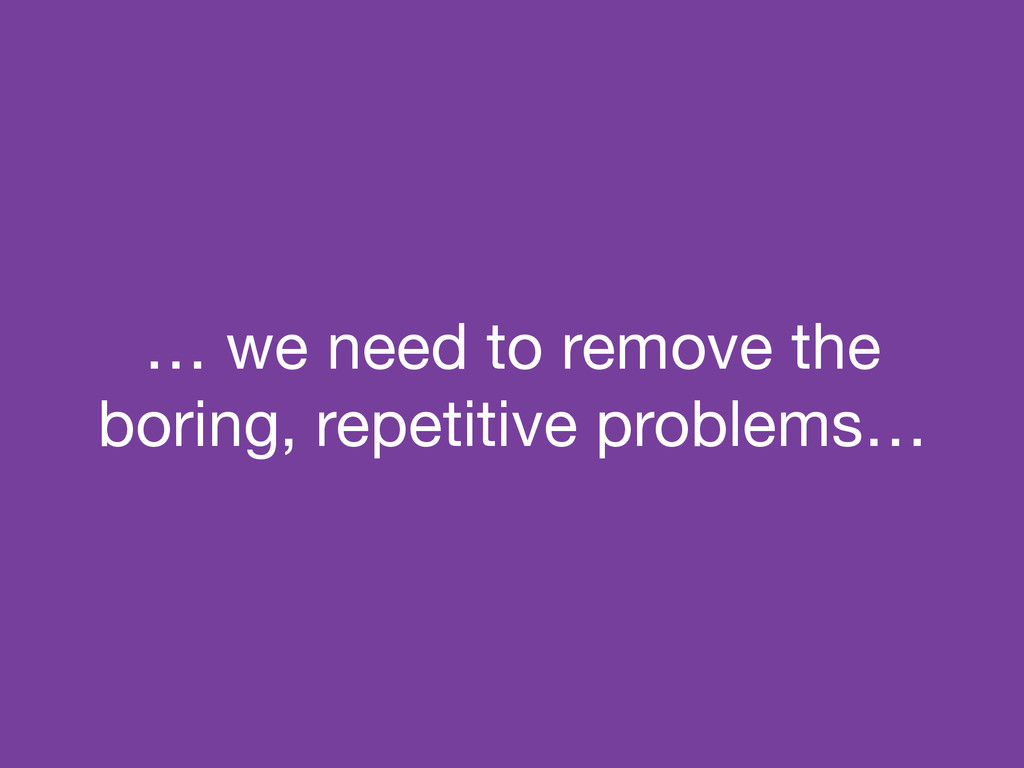 … we need to remove the boring, repetitive prob...