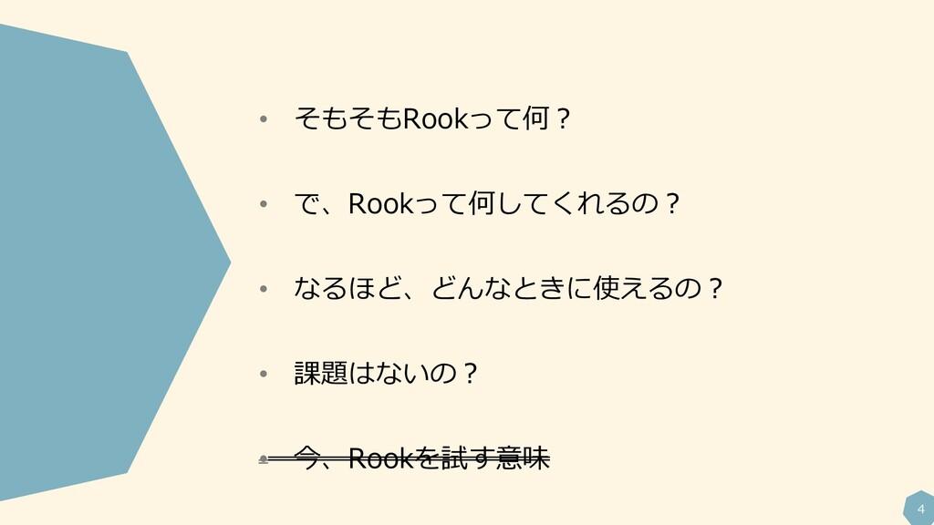 4 • そもそもRookって何? • で、Rookって何してくれるの? • なるほど、どんなと...