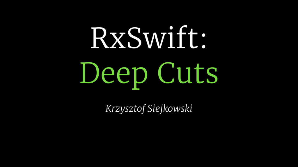 RxSwift:  Deep Cuts Krzysztof Siejkowski