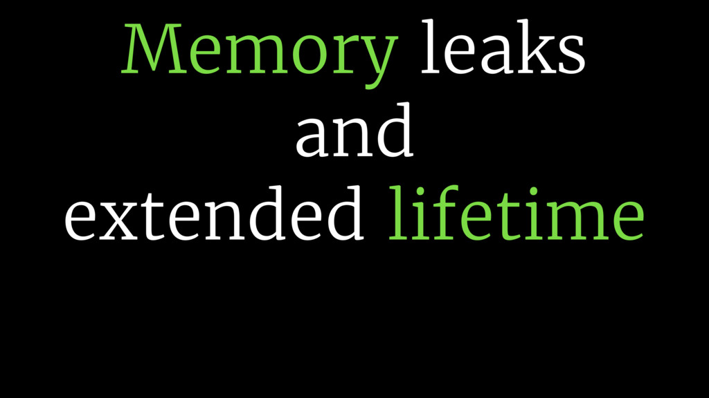 Memory leaks and extended lifetime
