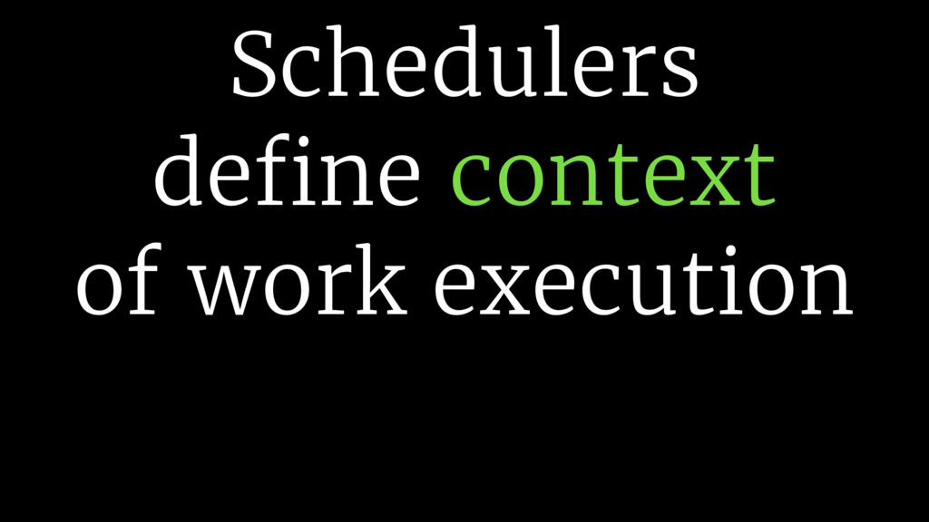 Schedulers define context of work execution