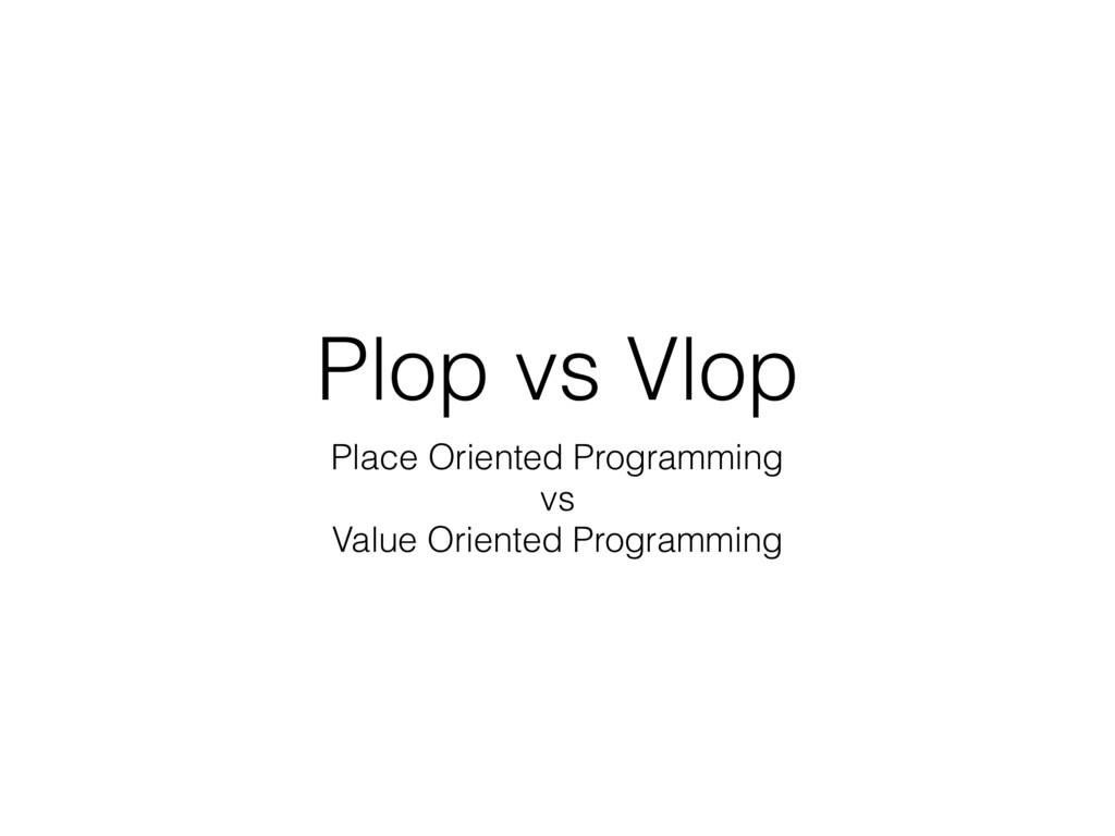 Plop vs Vlop Place Oriented Programming vs Valu...