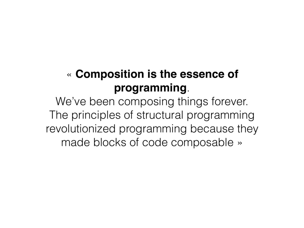« Composition is the essence of programming. We...