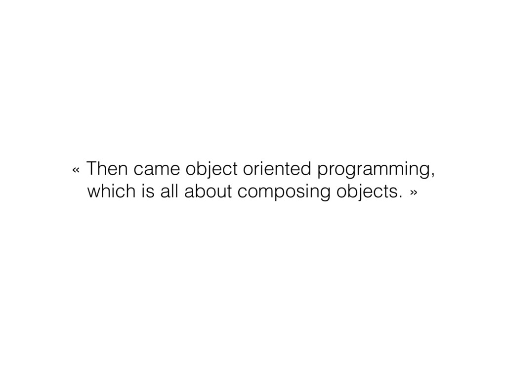 « Then came object oriented programming, which ...