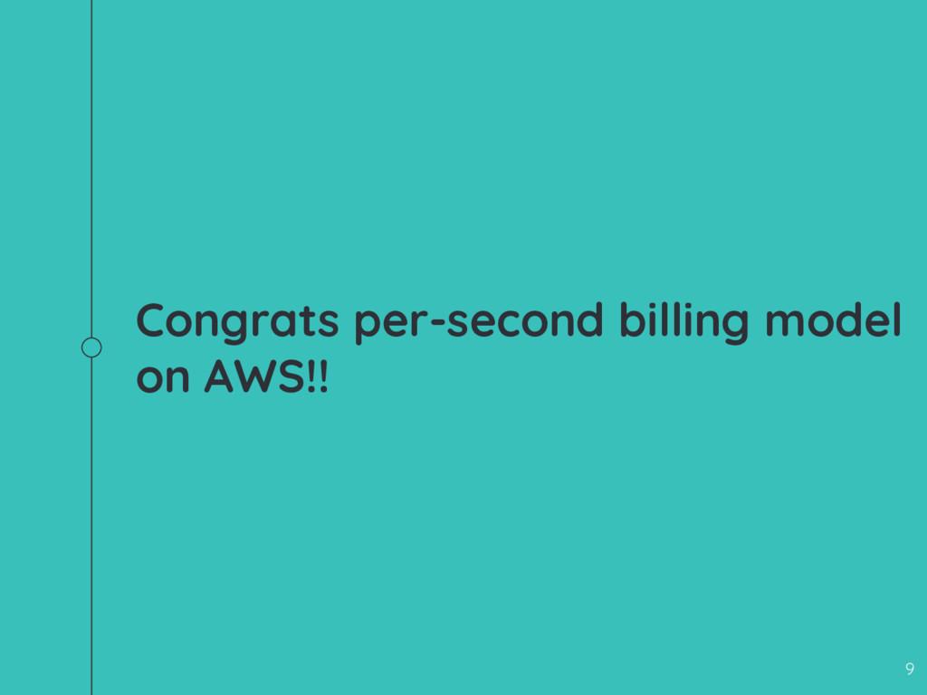 Congrats per-second billing model on AWS!! 9