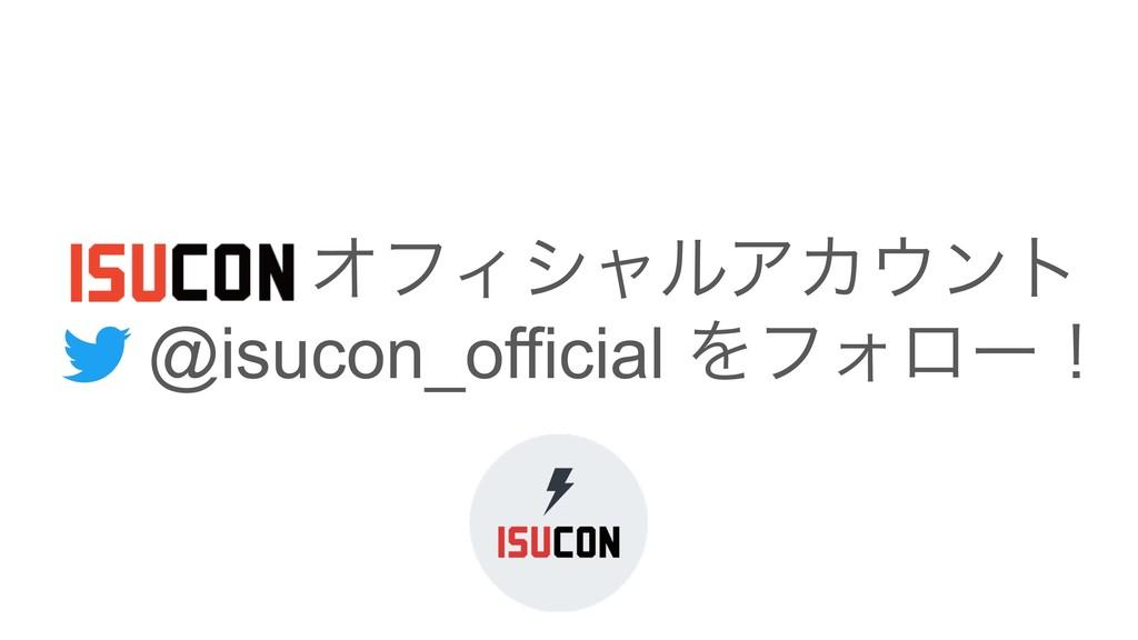 ɹɹɹ ΦϑΟγϟϧΞΧϯτ ɹ@isucon_official ΛϑΥϩʔʂ