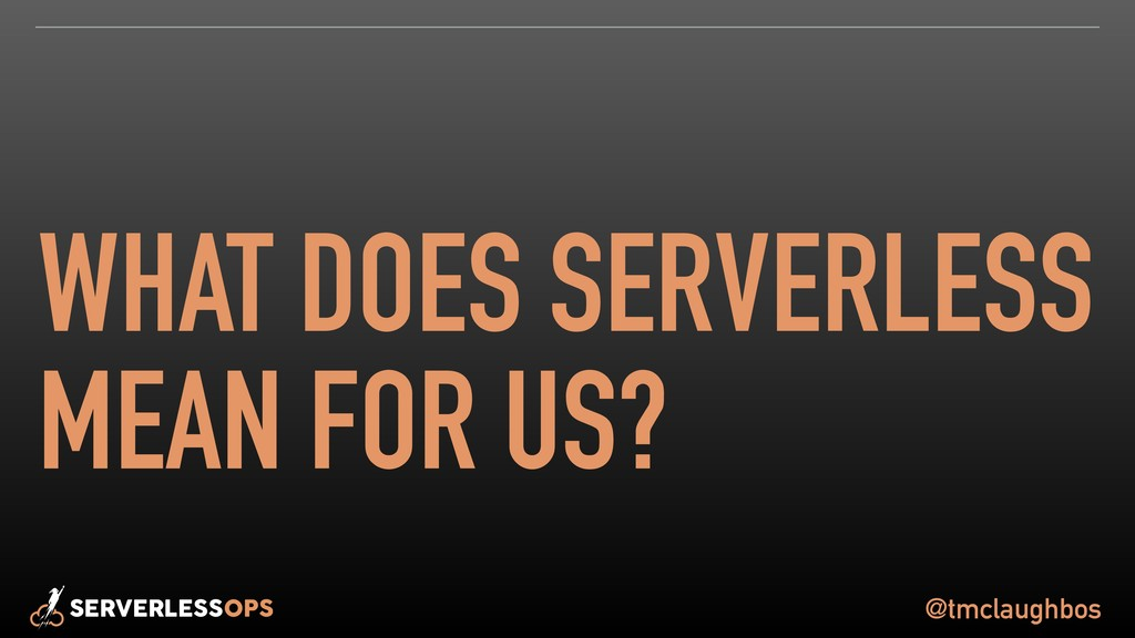 @tmclaughbos WHAT DOES SERVERLESS MEAN FOR US?