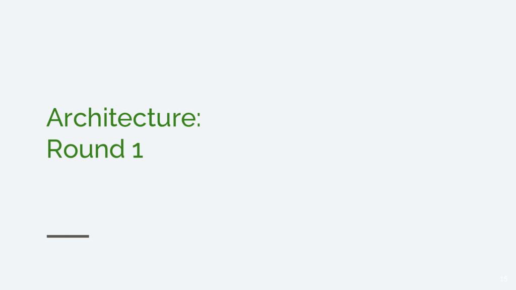 Architecture: Round 1 15