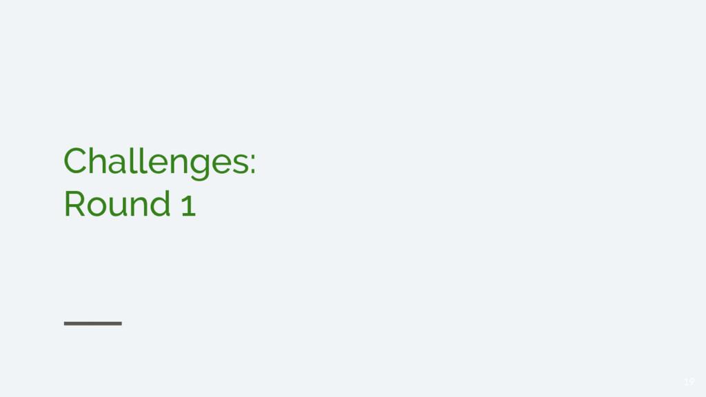 Challenges: Round 1 19