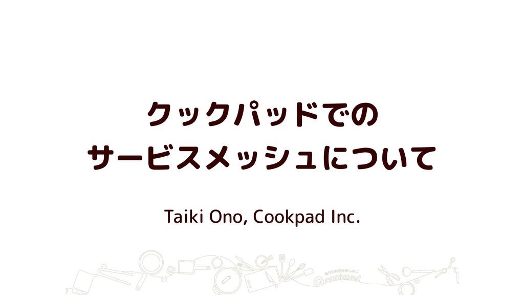 クックパッドでの サービスメッシュについて Taiki Ono, Cookpad Inc.