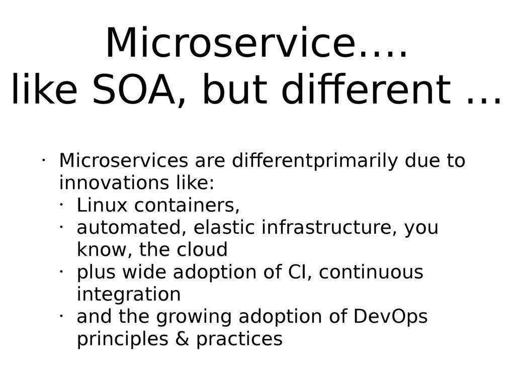 Microservice…. like SOA, but different … • Micr...