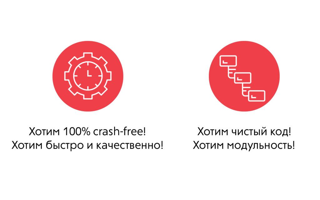 Хотим 100% crash-free! Хотим быстро и качествен...