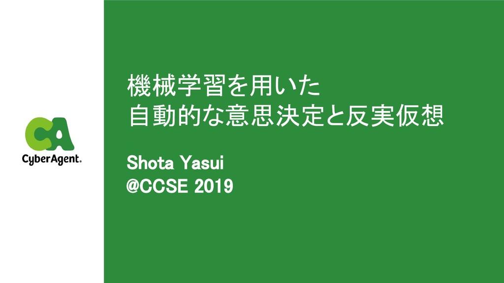 機械学習を用いた 自動的な意思決定と反実仮想 Shota Yasui @CCSE 201...