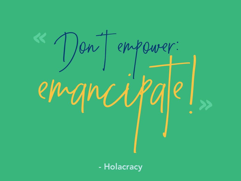 Don't empower: emancipate! « » - Holacracy