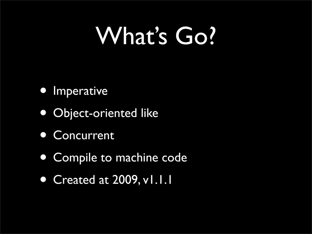 What's Go? • Imperative • Object-oriented like ...
